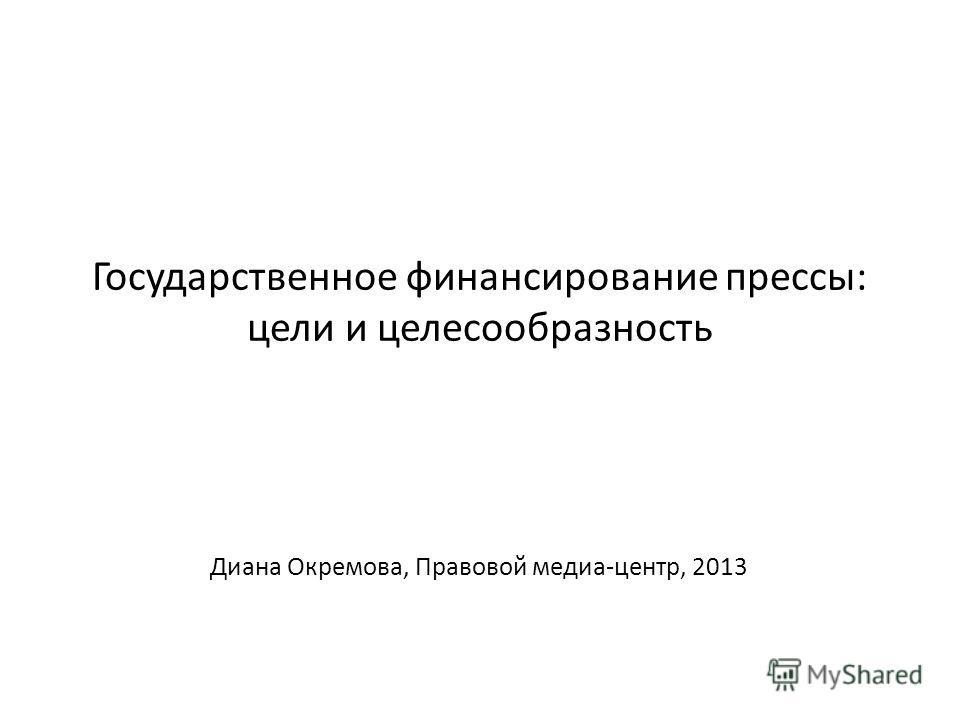 Государственное финансирование прессы: цели и целесообразность Диана Окремова, Правовой медиа-центр, 2013