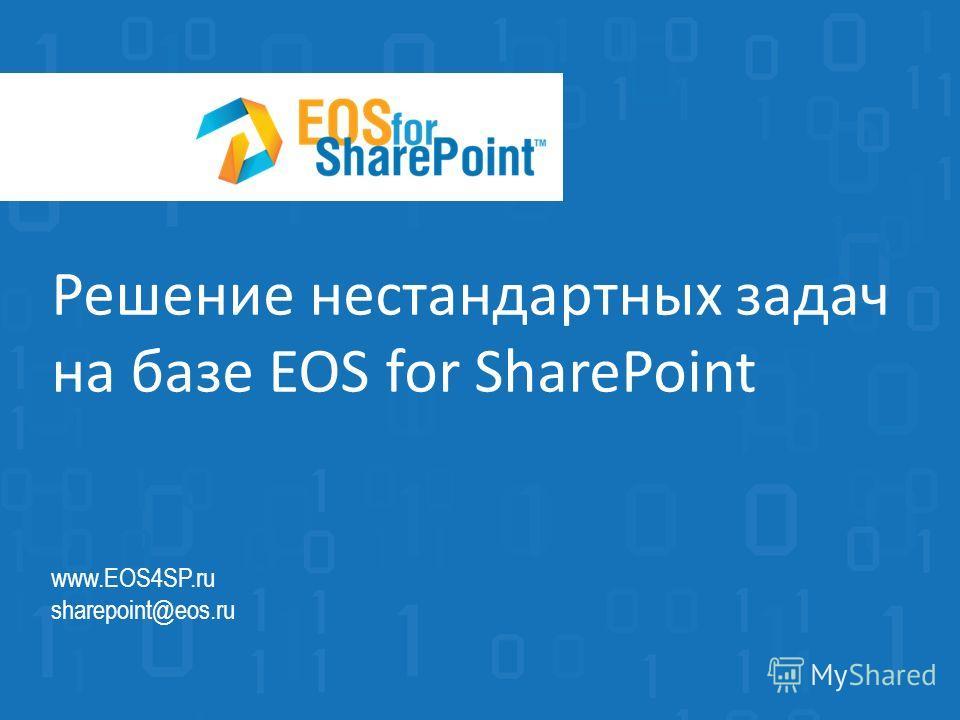 Решение нестандартных задач на базе EOS for SharePoint www.EOS4SP.ru sharepoint@eos.ru