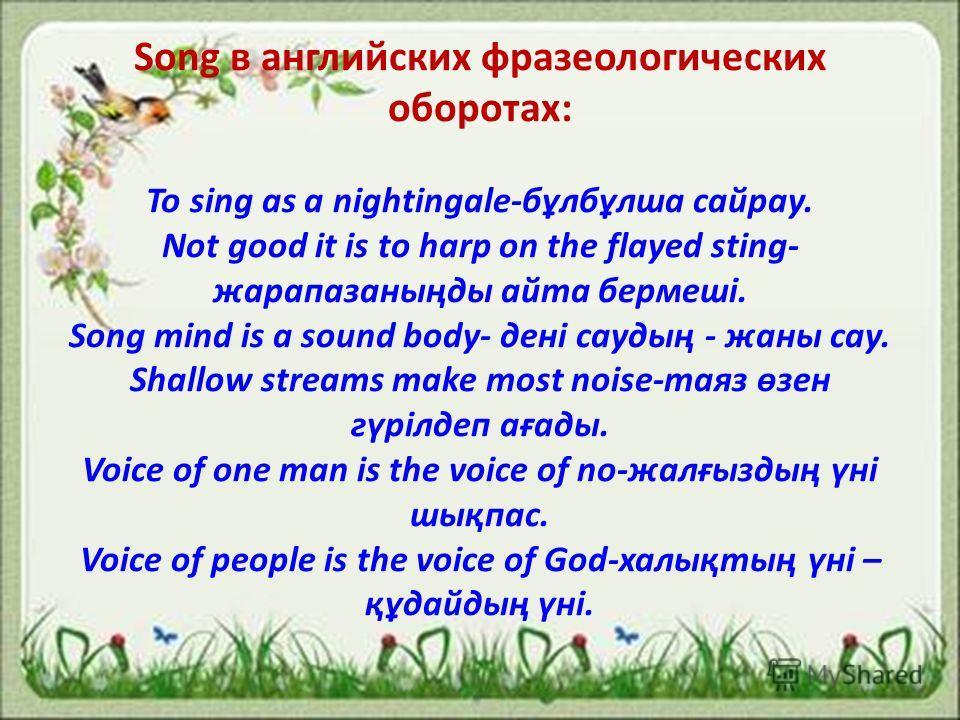 Song в английских фразеологических оборотах: To sing as a nightingale-бұлбұлша сайрау. Not good it is to harp on the flayed sting- жарапазаныңды айта бермеші. Song mind is a sound body- дені саудың - жаны сау. Shallow streams make most noise-таяз өзе