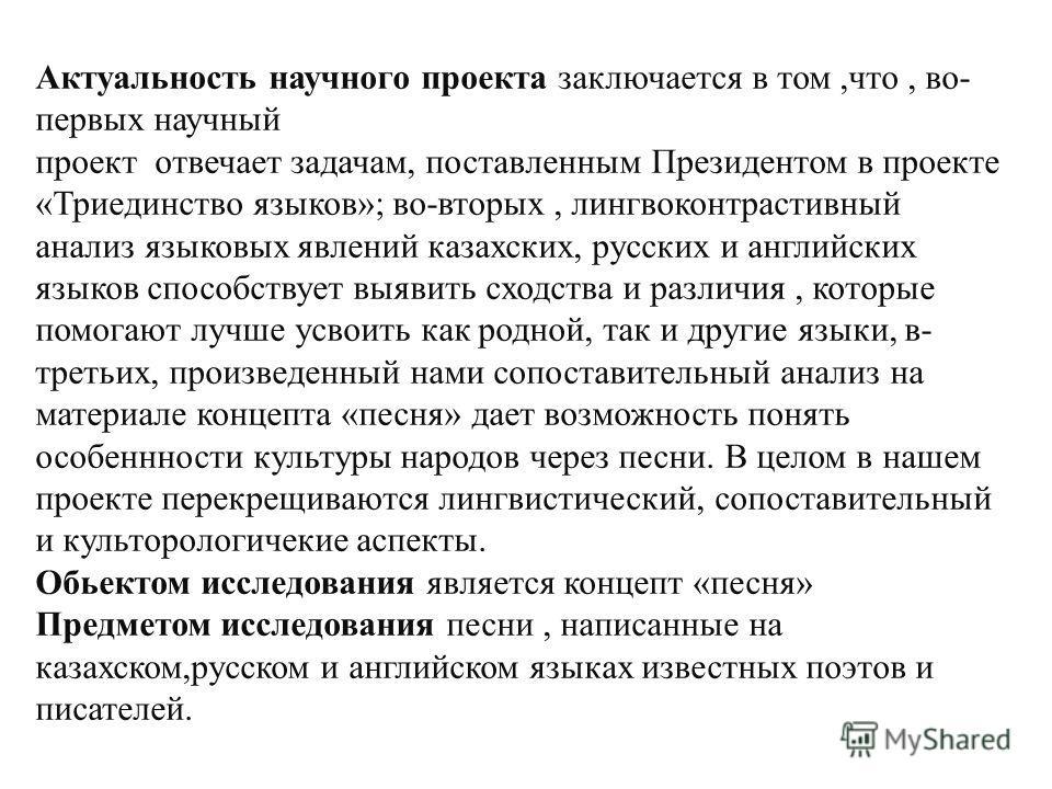 Актуальность научного проекта заключается в том,что, во- первых научный проект отвечает задачам, поставленным Президентом в проекте «Триединство языков»; во-вторых, лингвоконтрастивный анализ языковых явлений казахских, русских и английских языков сп
