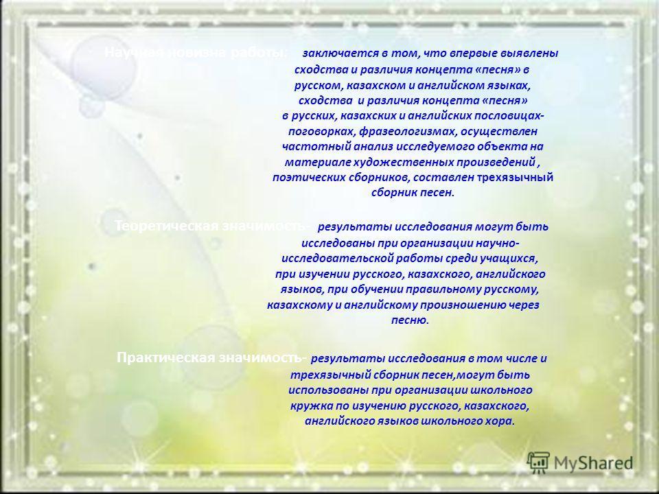 Научная новизна работы: заключается в том, что впервые выявлены сходства и различия концепта «песня» в русском, казахском и английском языках, сходства и различия концепта «песня» в русских, казахских и английских пословицах- поговорках, фразеологизм