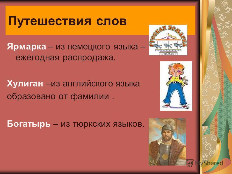 Путешествия слов Ярмарка – из немецкого языка – ежегодная распродажа. Хулиган –из английского языка образовано от фамилии. Богатырь – из тюркских языков.