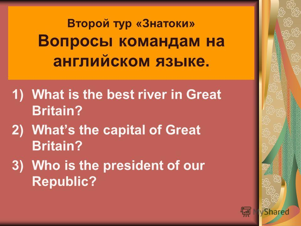 Второй тур «Знатоки» Вопросы командам на английском языке. 1)What is the best river in Great Britain? 2)Whats the capital of Great Britain? 3)Who is the president of our Republic?