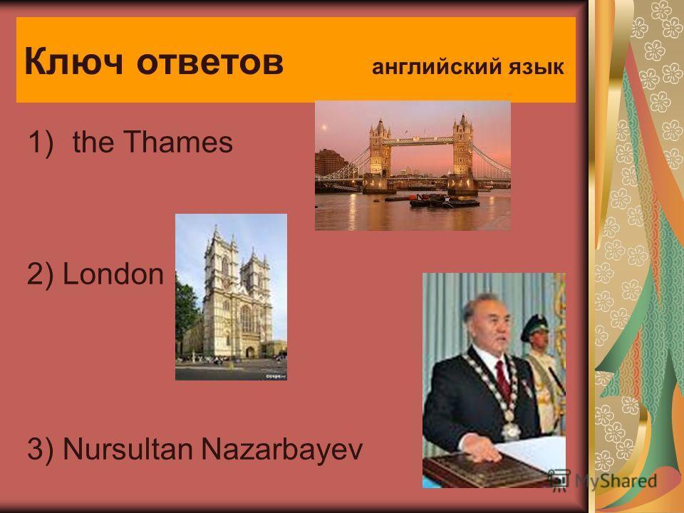 Ключ ответов английский язык 1)the Thames 2) London 3) Nursultan Nazarbayev