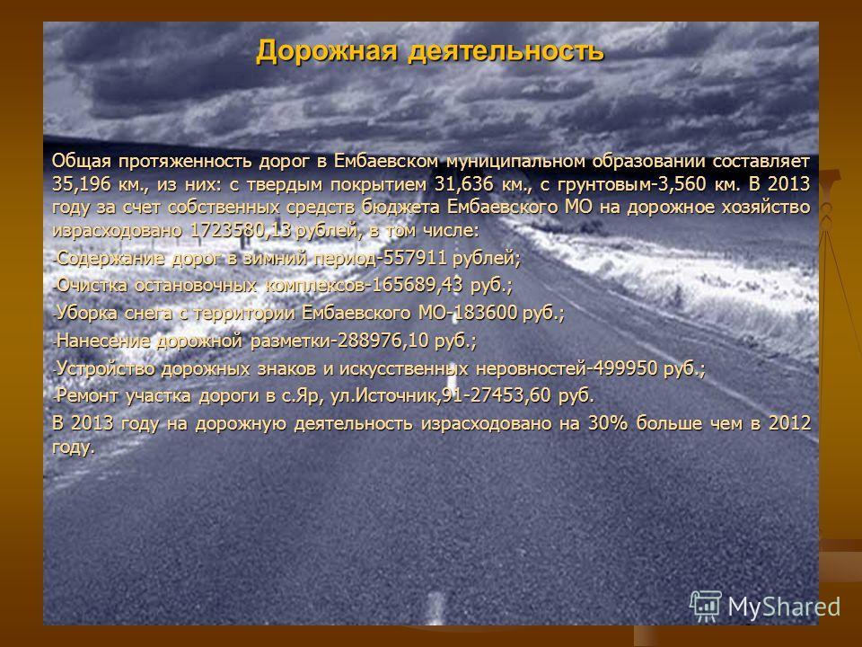Дорожная деятельность Общая протяженность дорог в Ембаевском муниципальном образовании составляет 35,196 км., из них: с твердым покрытием 31,636 км., с грунтовым-3,560 км. В 2013 году за счет собственных средств бюджета Ембаевского МО на дорожное хоз