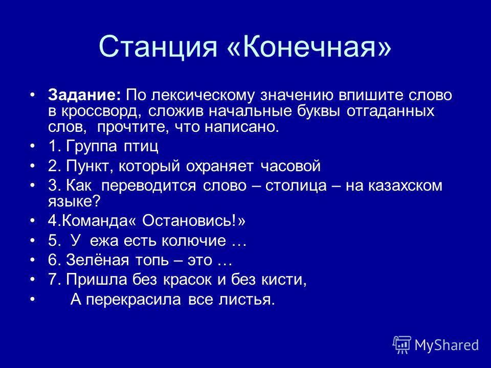 Станция «Конечная» Задание: По лексическому значению впишите слово в кроссворд, сложив начальные буквы отгаданных слов, прочтите, что написано. 1. Группа птиц 2. Пункт, который охраняет часовой 3. Как переводится слово – столица – на казахском языке?