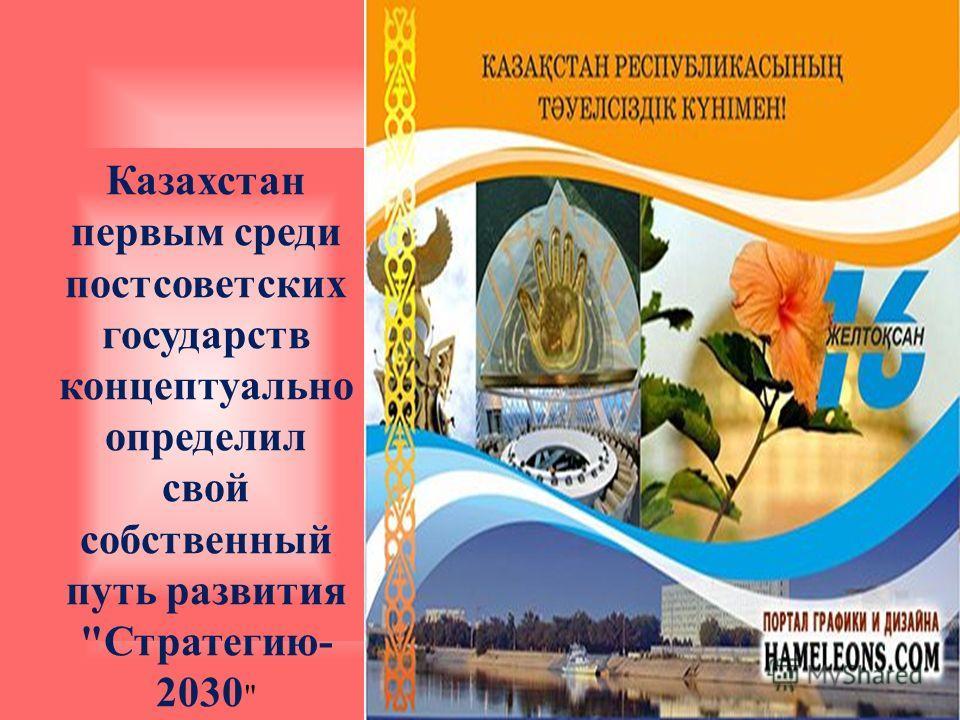 Казахстан первым среди постсоветских государств концептуально определил свой собственный путь развития Стратегию- 2030