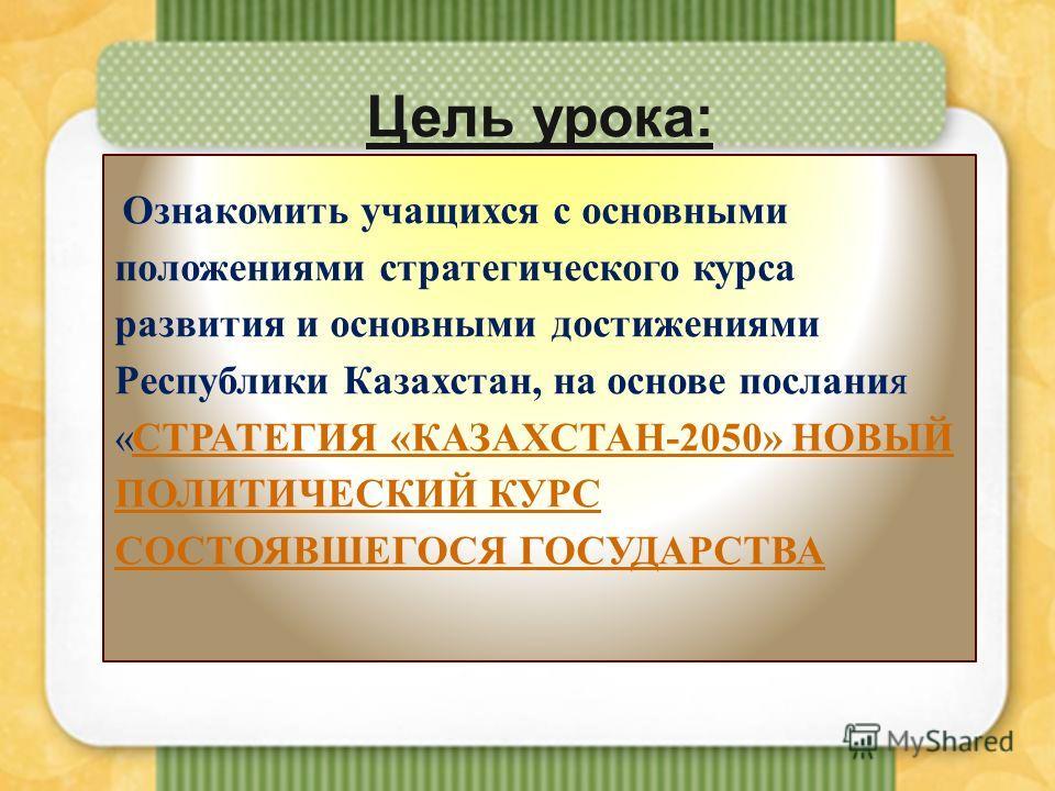 Цель урока: Ознакомить учащихся с основными положениями стратегического курса развития и основными достижениями Республики Казахстан, на основе послания «СТРАТЕГИЯ «КАЗАХСТАН-2050» НОВЫЙ ПОЛИТИЧЕСКИЙ КУРС СОСТОЯВШЕГОСЯ ГОСУДАРСТВАСТРАТЕГИЯ «КАЗАХСТАН