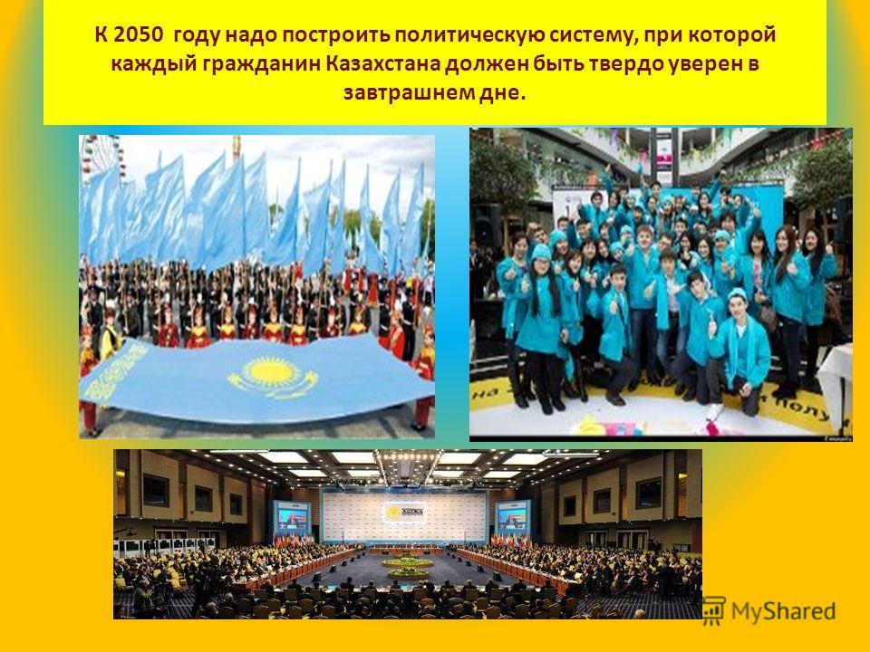 К 2050 году надо построить политическую систему, при которой каждый гражданин Казахстана должен быть твердо уверен в завтрашнем дне.