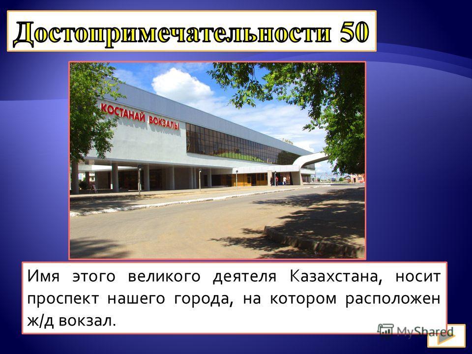 Имя этого великого деятеля Казахстана, носит проспект нашего города, на котором расположен ж/д вокзал.