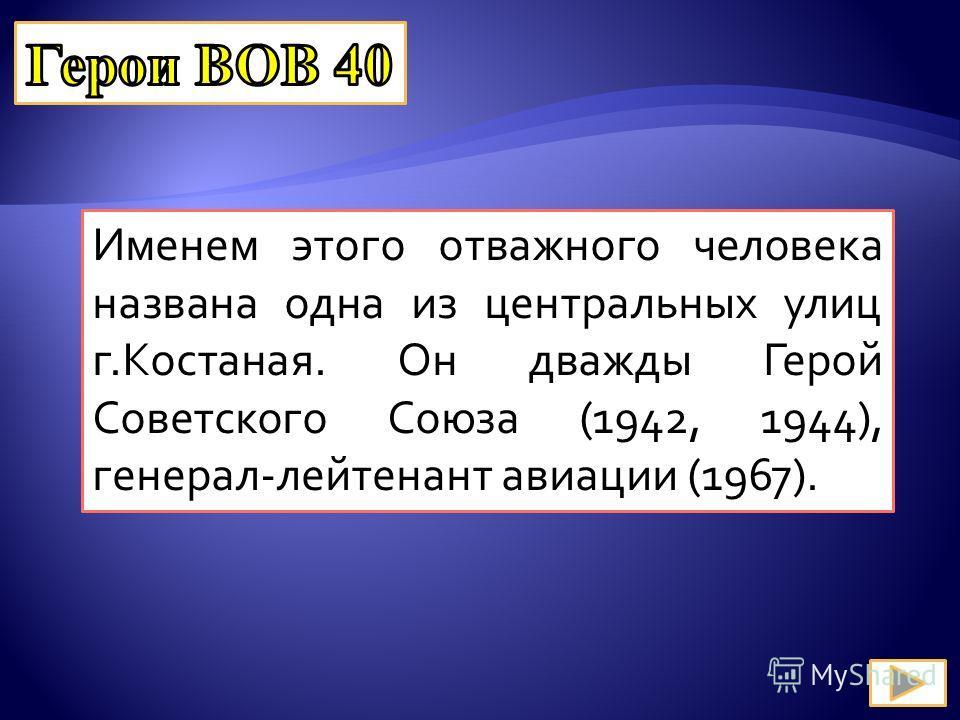 Именем этого отважного человека названа одна из центральных улиц г.Костаная. Он дважды Герой Советского Союза (1942, 1944), генерал-лейтенант авиации (1967).
