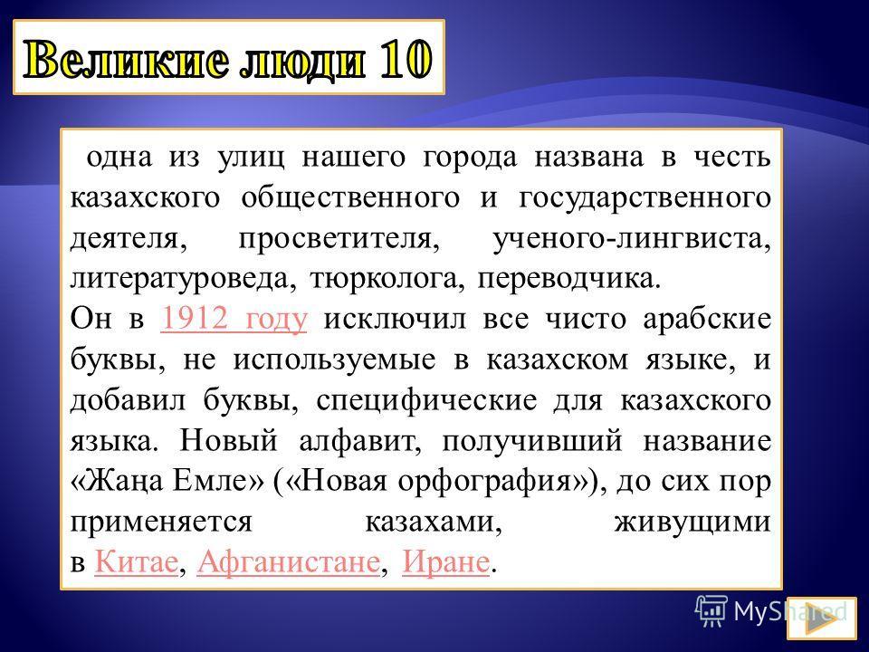 одна из улиц нашего города названа в честь казахского общественного и государственного деятеля, просветителя, ученого-лингвиста, литературоведа, тюрколога, переводчика. Он в 1912 году исключил все чисто арабские буквы, не используемые в казахском язы