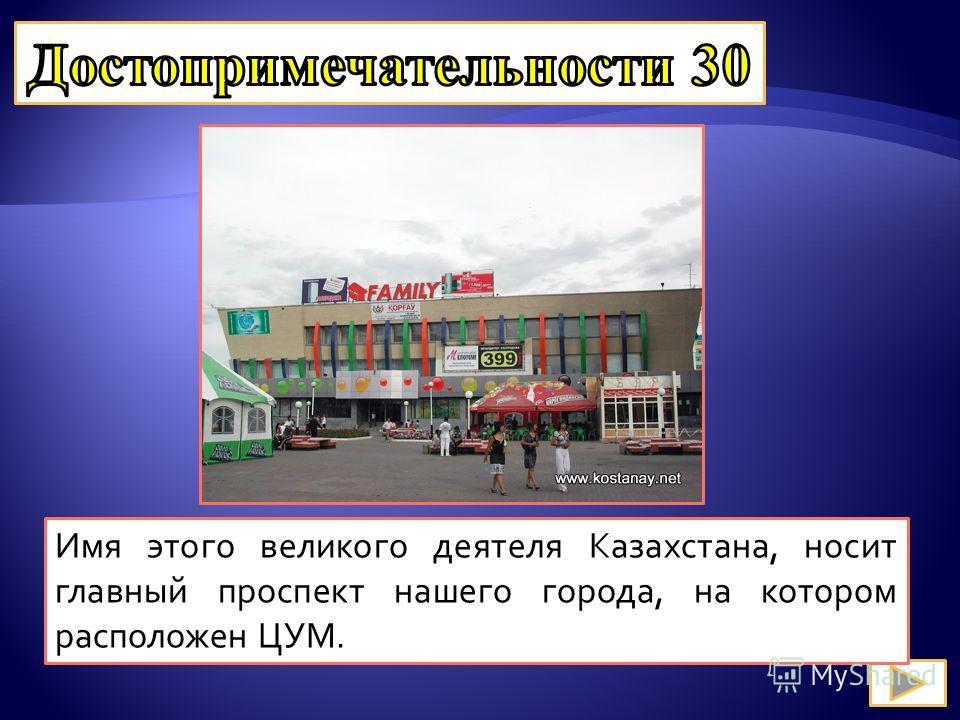 Имя этого великого деятеля Казахстана, носит главный проспект нашего города, на котором расположен ЦУМ.