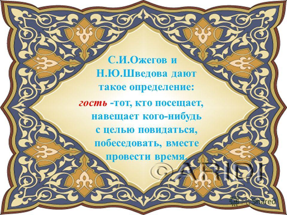 С.И.Ожегов и Н.Ю.Шведова дают такое определение: гость -тот, кто посещает, навещает кого-нибудь с целью повидаться, побеседовать, вместе провести время.