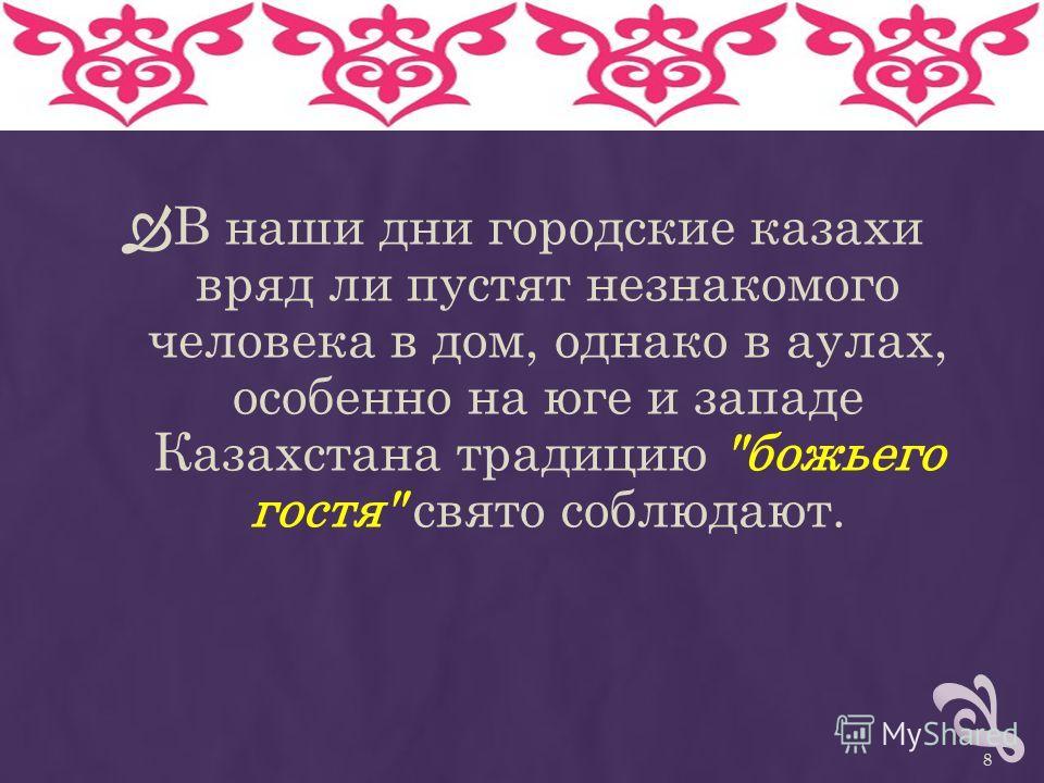 8 В наши дни городские казахи вряд ли пустят незнакомого человека в дом, однако в аулах, особенно на юге и западе Казахстана традицию божьего гостя свято соблюдают.