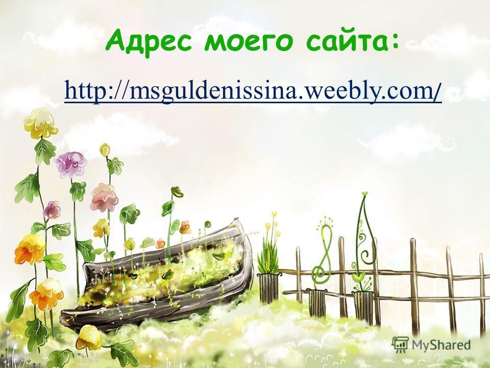 Адрес моего сайта: http://msguldenissina.weebly.com /