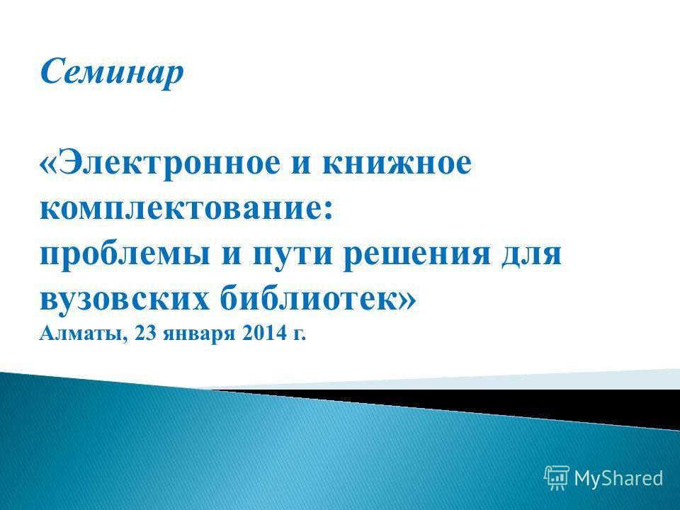 Семинар «Электронное и книжное комплектование: проблемы и пути решения для вузовских библиотек» Алматы, 23 января 2014 г.