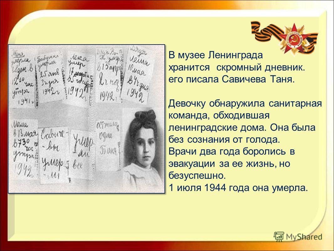 В музее Ленинграда хранится скромный дневник. его писала Савичева Таня. Девочку обнаружила санитарная команда, обходившая ленинградские дома. Она была без сознания от голода. Врачи два года боролись в эвакуации за ее жизнь, но безуспешно. 1 июля 1944