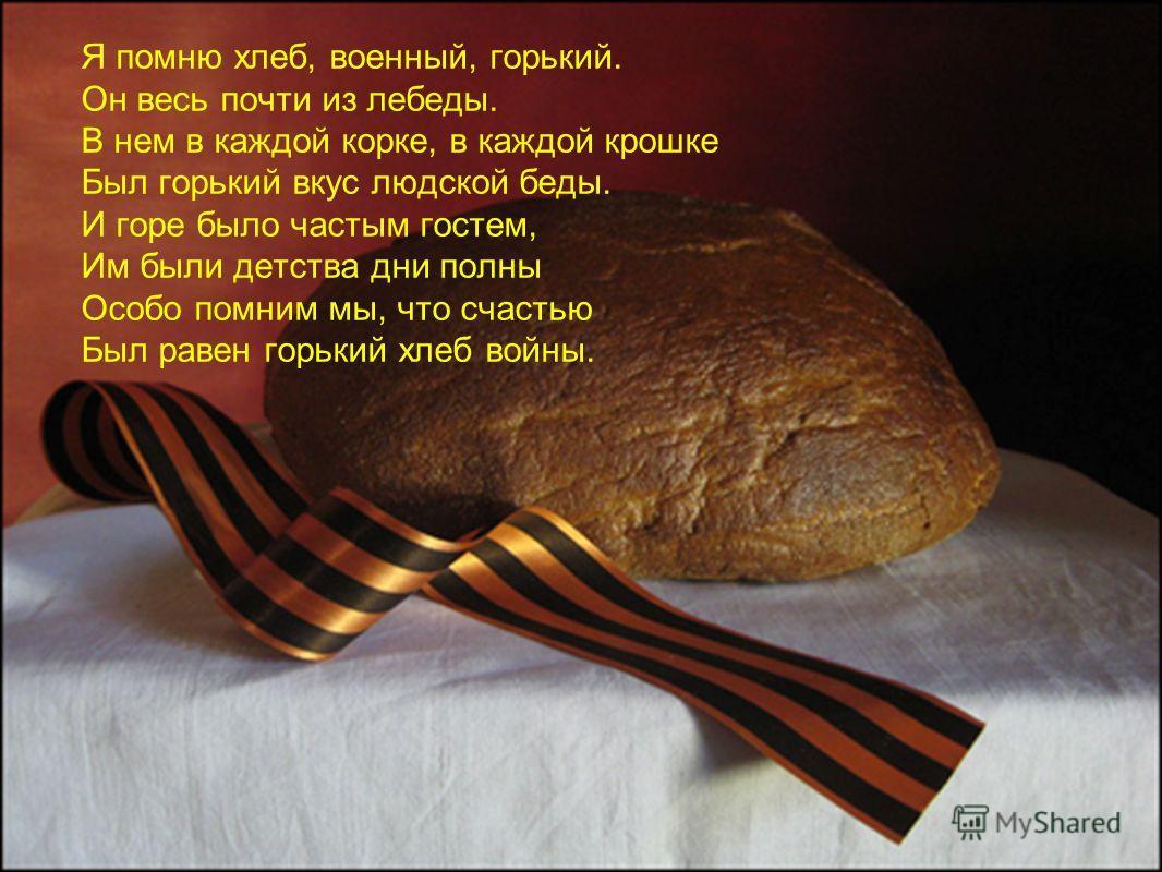 Я помню хлеб, военный, горький. Он весь почти из лебеды. В нем в каждой корке, в каждой крошке Был горький вкус людской беды. И горе было частым гостем, Им были детства дни полны Особо помним мы, что счастью Был равен горький хлеб войны.