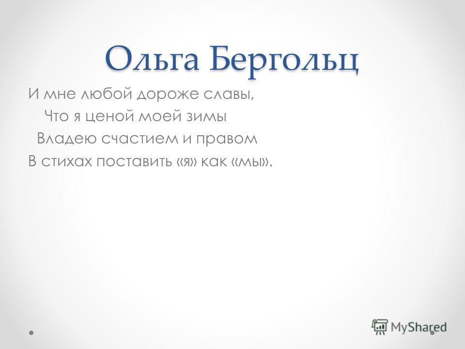 Ольга Бергольц И мне любой дороже славы, Что я ценой моей зимы Владею счастием и правом В стихах поставить «я» как «мы».