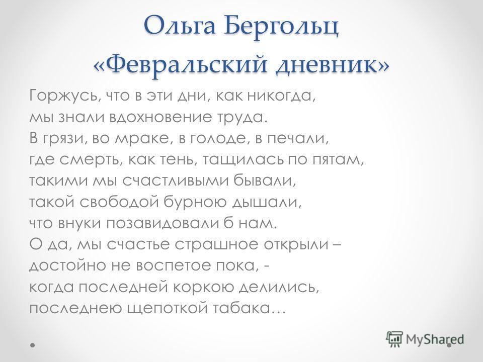 Ольга Бергольц «Февральский дневник» Горжусь, что в эти дни, как никогда, мы знали вдохновение труда. В грязи, во мраке, в голоде, в печали, где смерть, как тень, тащилась по пятам, такими мы счастливыми бывали, такой свободой бурною дышали, что внук