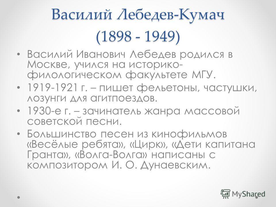 Василий Лебедев-Кумач (1898 - 1949) Василий Иванович Лебедев родился в Москве, учился на историко- филологическом факультете МГУ. 1919-1921 г. – пишет фельетоны, частушки, лозунги для агитпоездов. 1930-е г. – зачинатель жанра массовой советской песни