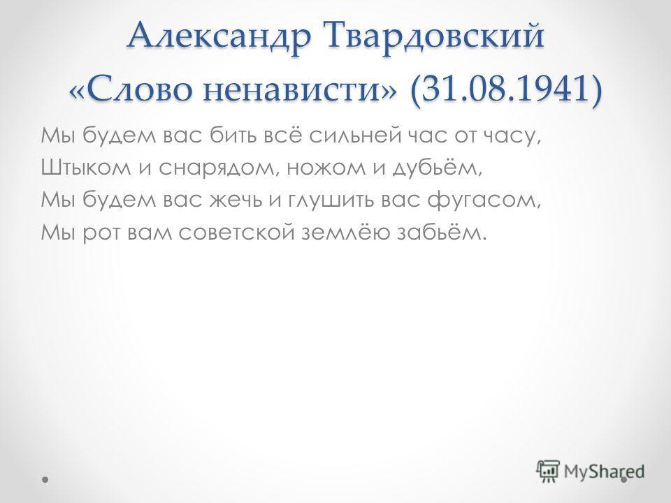 Александр Твардовский «Слово ненависти» (31.08.1941) Мы будем вас бить всё сильней час от часу, Штыком и снарядом, ножом и дубьём, Мы будем вас жечь и глушить вас фугасом, Мы рот вам советской землёю забьём.
