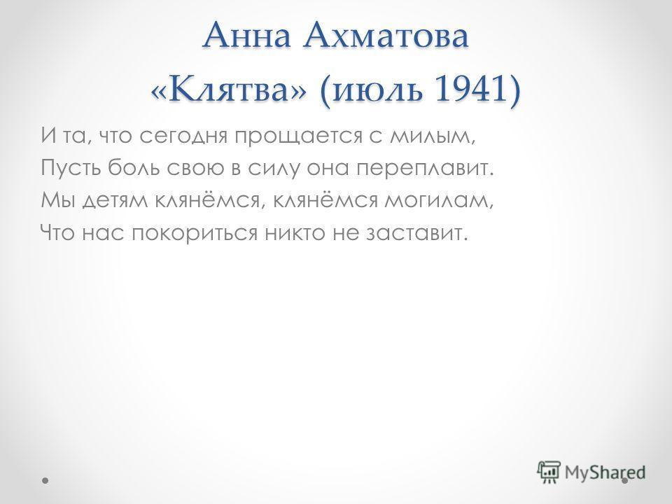 Анна Ахматова «Клятва» (июль 1941) И та, что сегодня прощается с милым, Пусть боль свою в силу она переплавит. Мы детям клянёмся, клянёмся могилам, Что нас покориться никто не заставит.