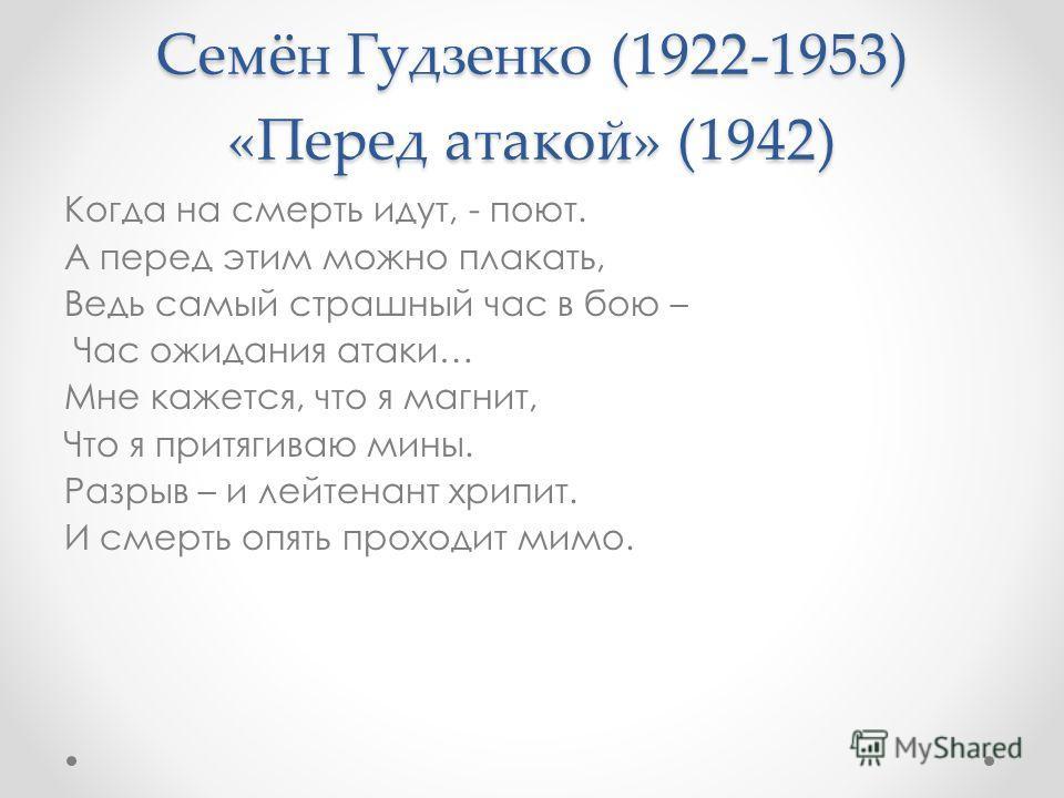 Семён Гудзенко (1922-1953) «Перед атакой» (1942) Когда на смерть идут, - поют. А перед этим можно плакать, Ведь самый страшный час в бою – Час ожидания атаки… Мне кажется, что я магнит, Что я притягиваю мины. Разрыв – и лейтенант хрипит. И смерть опя