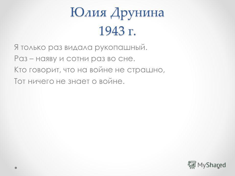 Юлия Друнина 1943 г. Я только раз видала рукопашный. Раз – наяву и сотни раз во сне. Кто говорит, что на войне не страшно, Тот ничего не знает о войне.
