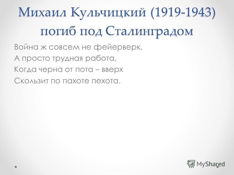 Михаил Кульчицкий (1919-1943) погиб под Сталинградом Война ж совсем не фейерверк, А просто трудная работа, Когда черна от пота – вверх Скользит по пахоте пехота.