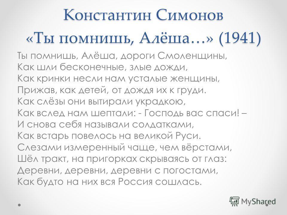 Константин Симонов «Ты помнишь, Алёша…» (1941) Ты помнишь, Алёша, дороги Смоленщины, Как шли бесконечные, злые дожди, Как кринки несли нам усталые женщины, Прижав, как детей, от дождя их к груди. Как слёзы они вытирали украдкою, Как вслед нам шептали