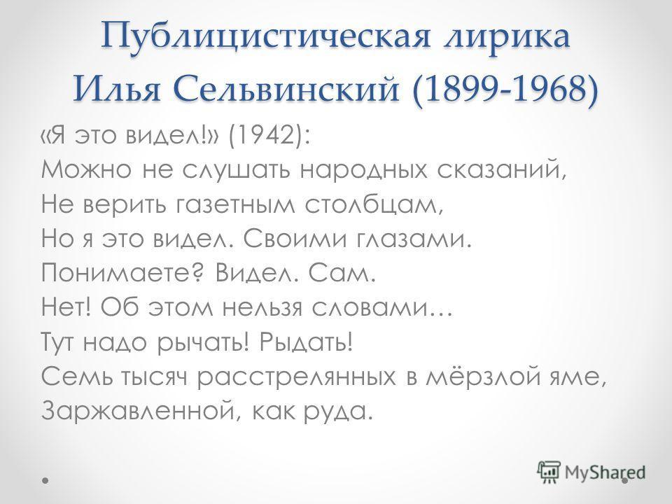 Публицистическая лирика Илья Сельвинский (1899-1968) «Я это видел!» (1942): Можно не слушать народных сказаний, Не верить газетным столбцам, Но я это видел. Своими глазами. Понимаете? Видел. Сам. Нет! Об этом нельзя словами… Тут надо рычать! Рыдать!