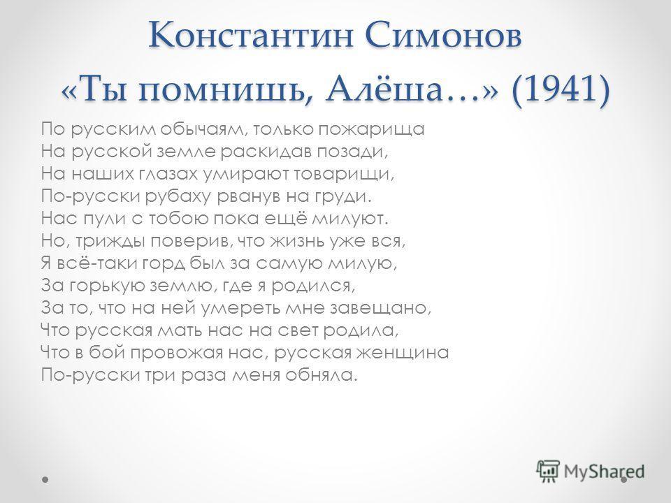 Константин Симонов «Ты помнишь, Алёша…» (1941) По русским обычаям, только пожарища На русской земле раскидав позади, На наших глазах умирают товарищи, По-русски рубаху рванув на груди. Нас пули с тобою пока ещё милуют. Но, трижды поверив, что жизнь у