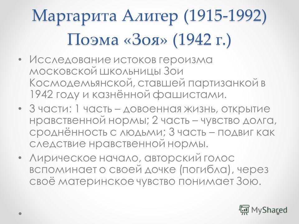 Маргарита Алигер (1915-1992) Поэма «Зоя» (1942 г.) Исследование истоков героизма московской школьницы Зои Космодемьянской, ставшей партизанкой в 1942 году и казнённой фашистами. 3 части: 1 часть – довоенная жизнь, открытие нравственной нормы; 2 часть