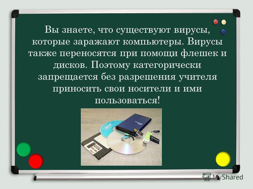 Вы знаете, что существуют вирусы, которые заражают компьютеры. Вирусы также переносятся при помощи флешек и дисков. Поэтому категорически запрещается без разрешения учителя приносить свои носители и ими пользоваться!