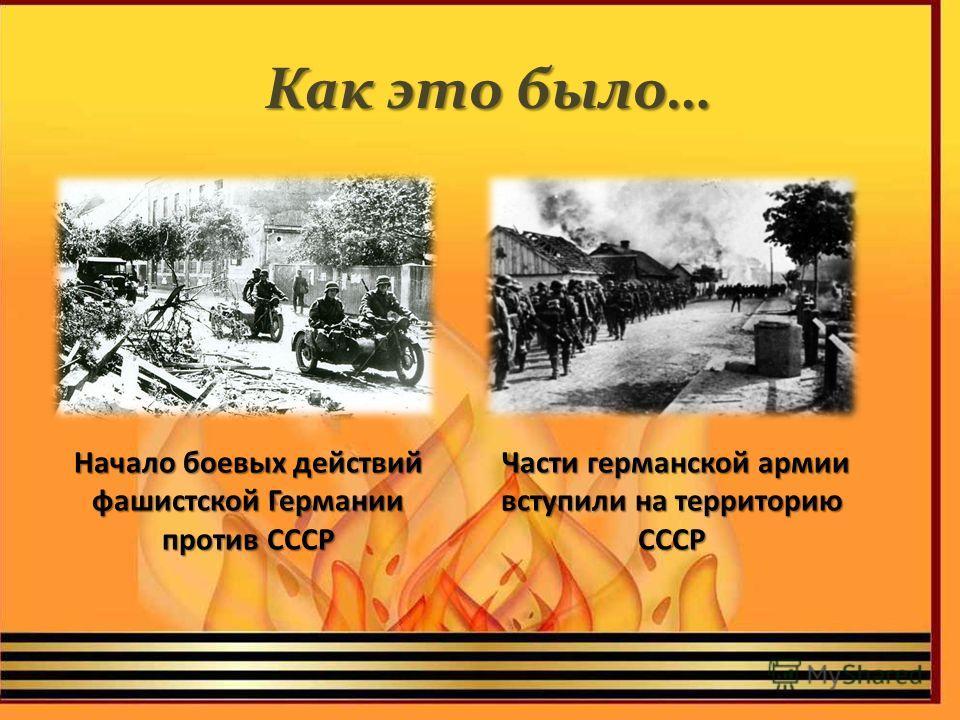 Начало боевых действий фашистской Германии против СССР Как это было… Части германской армии вступили на территорию СССР Части германской армии вступили на территорию СССР