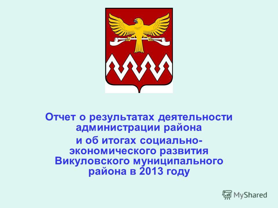 Отчет о результатах деятельности администрации района и об итогах социально- экономического развития Викуловского муниципального района в 2013 году