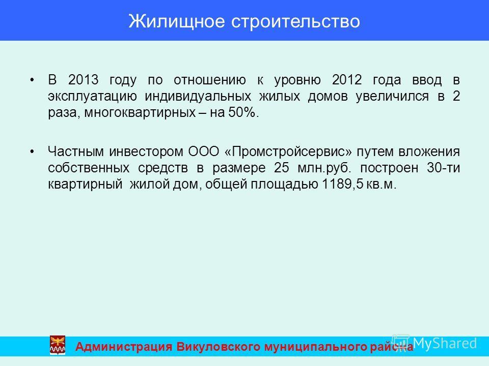 В 2013 году по отношению к уровню 2012 года ввод в эксплуатацию индивидуальных жилых домов увеличился в 2 раза, многоквартирных – на 50%. Частным инвестором ООО «Промстройсервис» путем вложения собственных средств в размере 25 млн.руб. построен 30-ти