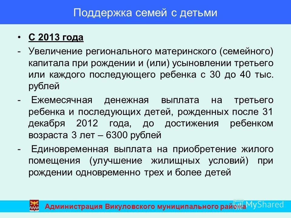 С 2013 года -Увеличение регионального материнского (семейного) капитала при рождении и (или) усыновлении третьего или каждого последующего ребенка с 30 до 40 тыс. рублей - Ежемесячная денежная выплата на третьего ребенка и последующих детей, рожденны