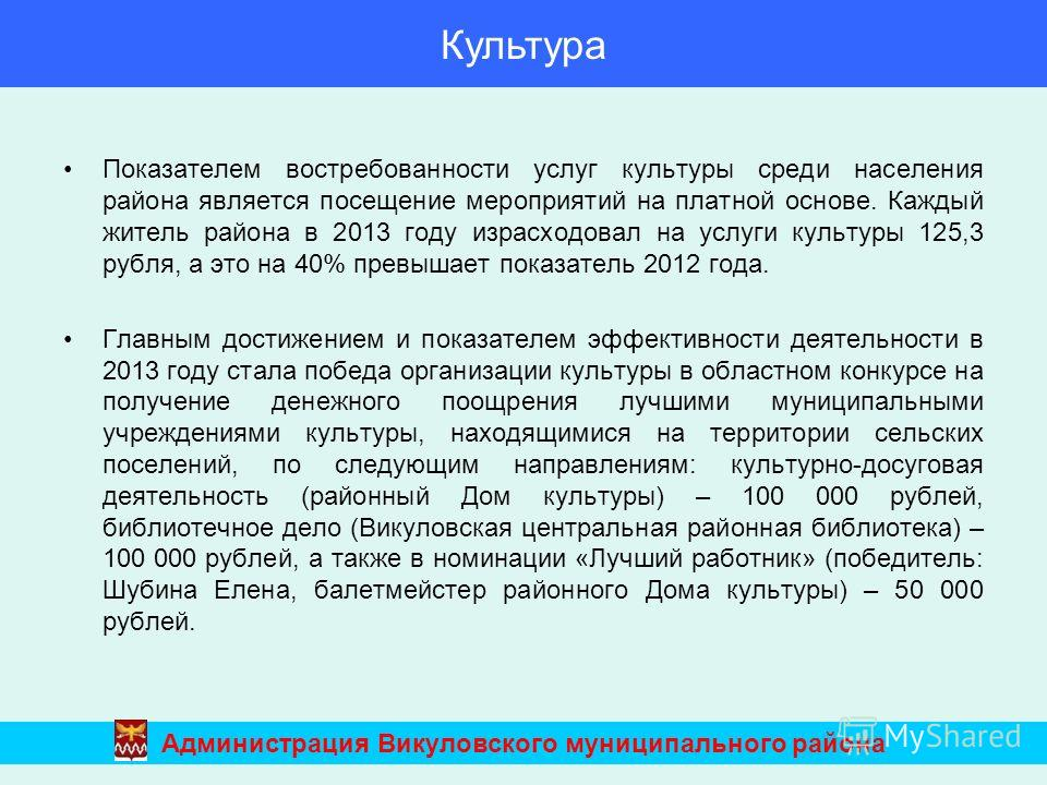 Показателем востребованности услуг культуры среди населения района является посещение мероприятий на платной основе. Каждый житель района в 2013 году израсходовал на услуги культуры 125,3 рубля, а это на 40% превышает показатель 2012 года. Главным до