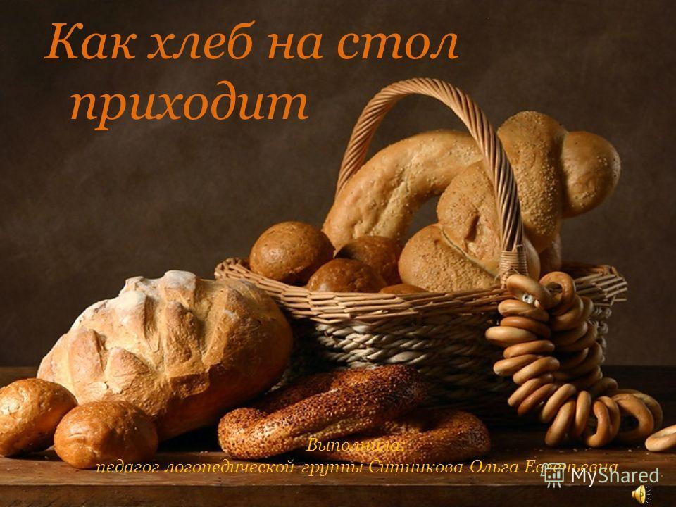 Как хлеб на стол приходит Выполнила: педагог логопедической группы Ситникова Ольга Евгеньевна