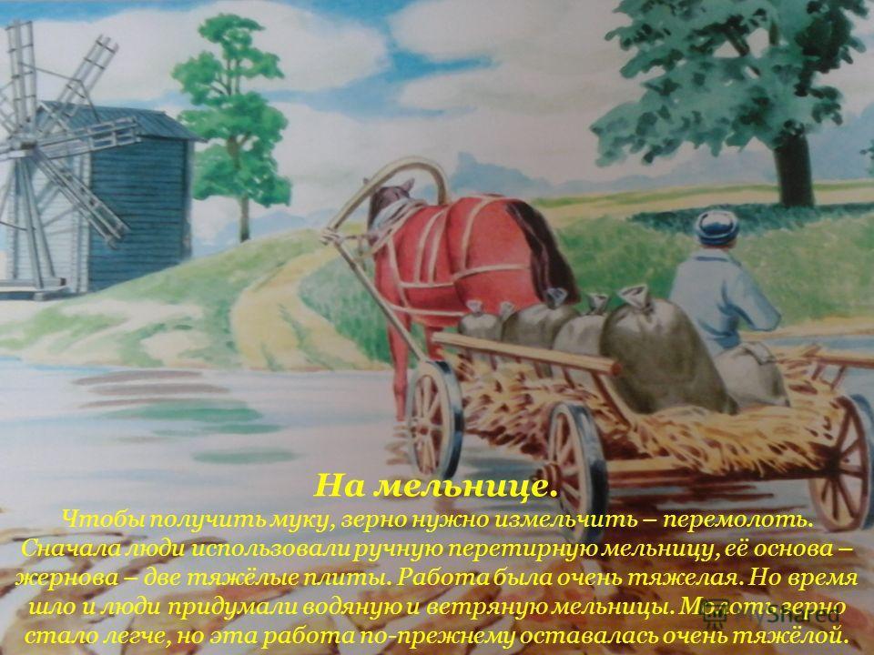 На мельнице. Чтобы получить муку, зерно нужно измельчить – перемолоть. Сначала люди использовали ручную перетирную мельницу, её основа – жернова – две тяжёлые плиты. Работа была очень тяжелая. Но время шло и люди придумали водяную и ветряную мельницы