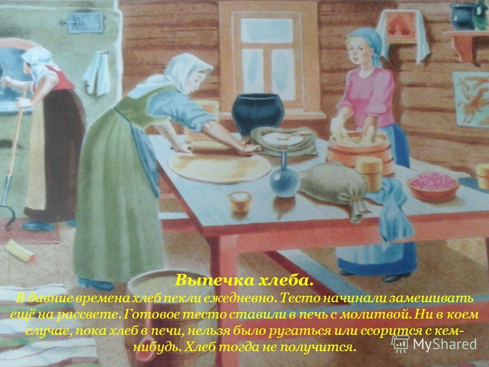 Выпечка хлеба. В давние времена хлеб пекли ежедневно. Тесто начинали замешивать ещё на рассвете. Готовое тесто ставили в печь с молитвой. Ни в коем случае, пока хлеб в печи, нельзя было ругаться или ссорится с кем- нибудь. Хлеб тогда не получится.
