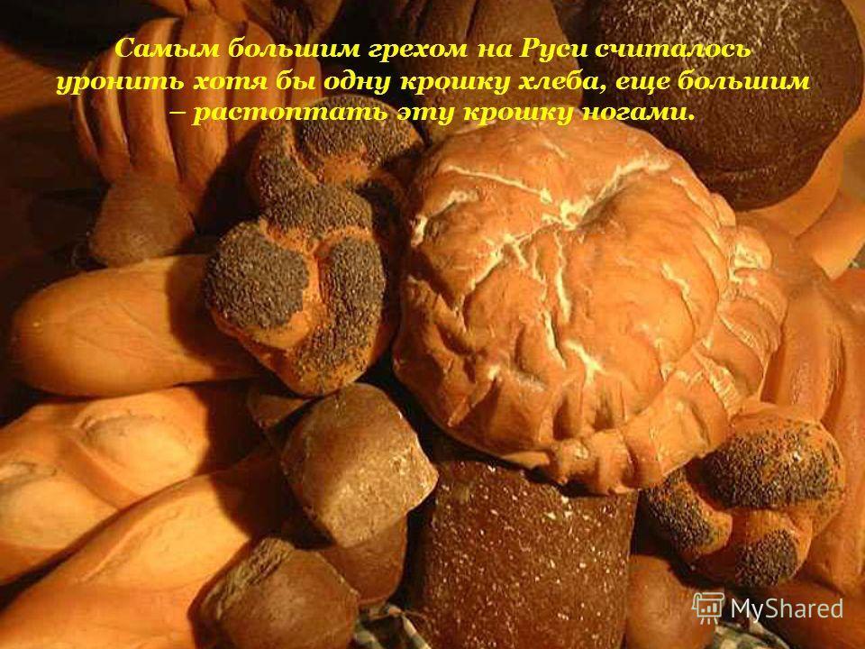 Самым большим грехом на Руси считалось уронить хотя бы одну крошку хлеба, еще большим – растоптать эту крошку ногами.