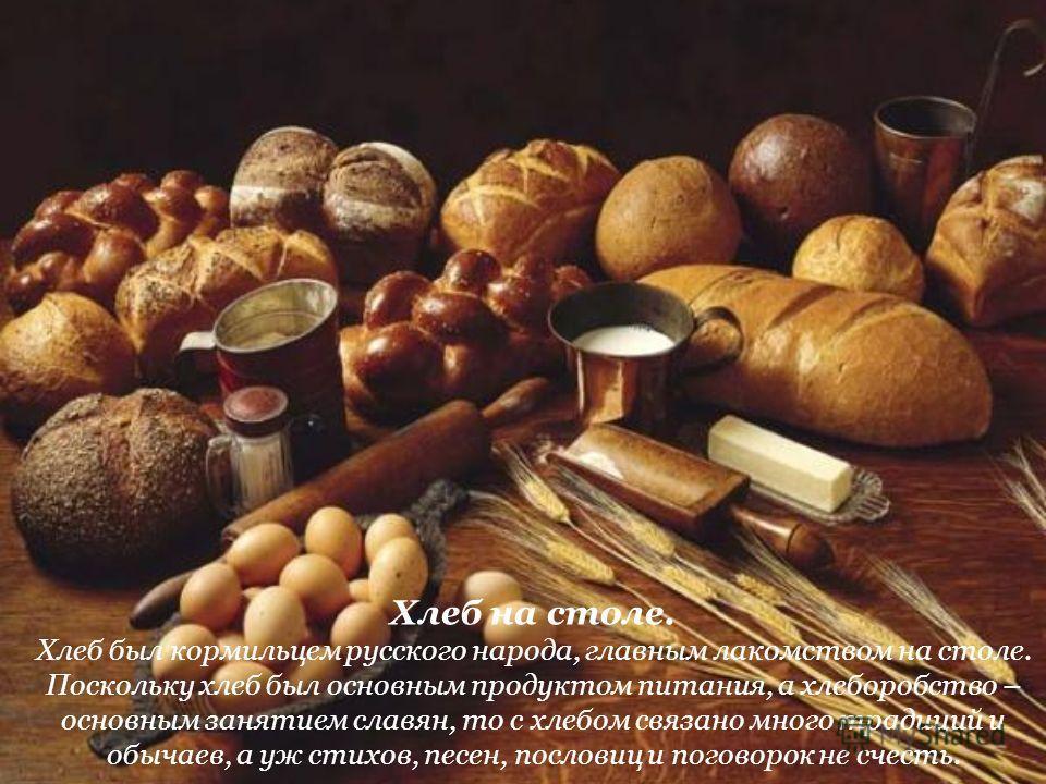 Хлеб на столе. Хлеб был кормильцем русского народа, главным лакомством на столе. Поскольку хлеб был основным продуктом питания, а хлеборобство – основным занятием славян, то с хлебом связано много традиций и обычаев, а уж стихов, песен, пословиц и по