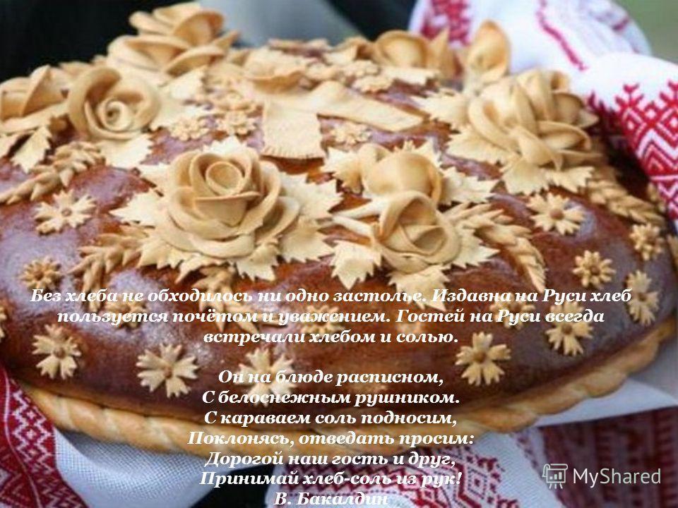 Без хлеба не обходилось ни одно застолье. Издавна на Руси хлеб пользуется почётом и уважением. Гостей на Руси всегда встречали хлебом и солью. Он на блюде расписном, С белоснежным рушником. С караваем соль подносим, Поклонясь, отведать просим: Дорого
