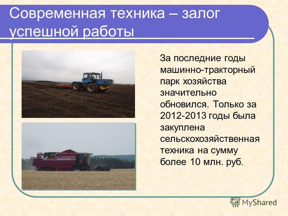Современная техника – залог успешной работы За последние годы машинно-тракторный парк хозяйства значительно обновился. Только за 2012-2013 годы была закуплена сельскохозяйственная техника на сумму более 10 млн. руб.
