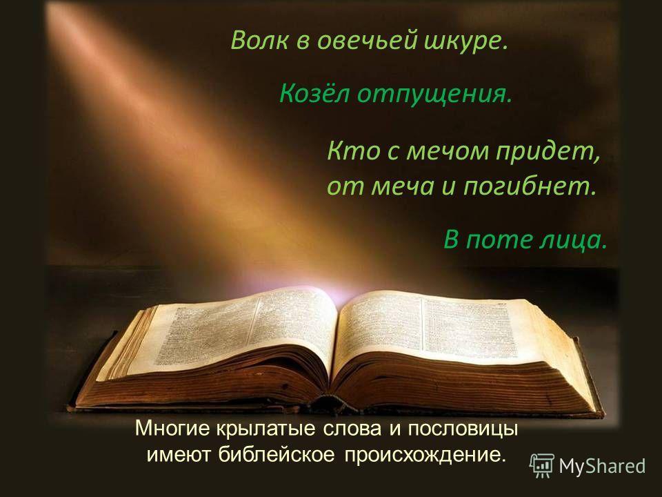 Многие крылатые слова и пословицы имеют библейское происхождение. Волк в овечьей шкуре. Кто с мечом придет, от меча и погибнет. Козёл отпущения. В поте лица.