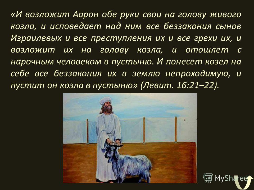 «И возложит Аарон обе руки свои на голову живого козла, и исповедает над ним все беззакония сынов Израилевых и все преступления их и все грехи их, и возложит их на голову козла, и отошлет с нарочным человеком в пустыню. И понесет козел на себе все бе